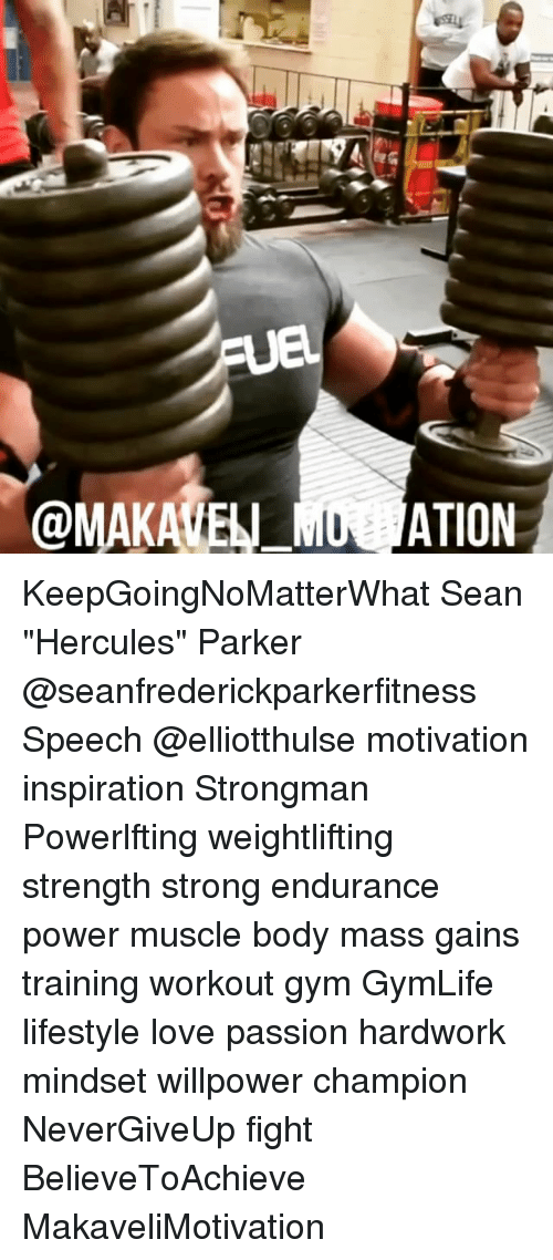 """Gym, Love, and Memes: Ue.  @MAKATEN ATION KeepGoingNoMatterWhat Sean """"Hercules"""" Parker @seanfrederickparkerfitness Speech @elliotthulse motivation inspiration Strongman Powerlfting weightlifting strength strong endurance power muscle body mass gains training workout gym GymLife lifestyle love passion hardwork mindset willpower champion NeverGiveUp fight BelieveToAchieve MakaveliMotivation"""