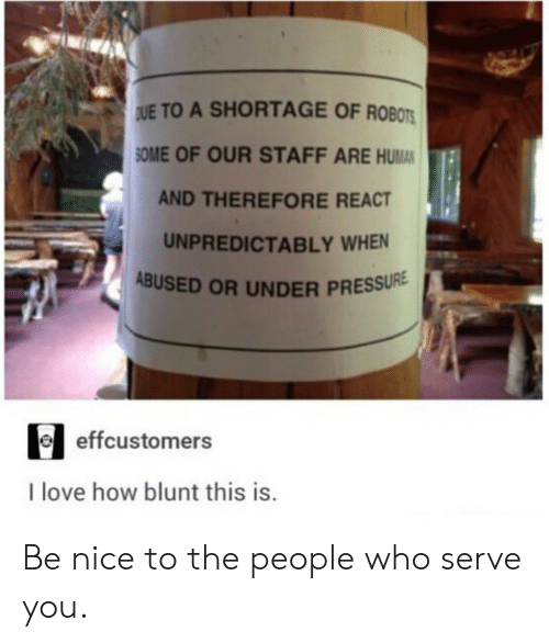 to-the-people: UE TO A SHORTAGE OF ROBOTS  SOME OF OUR STAFF ARE HUMAN  AND THEREFORE REACT  UNPREDICTABLY WHEN  ABUSED OR UNDER PRESSURE  effcustomers  I love how blunt this is. Be nice to the people who serve you.