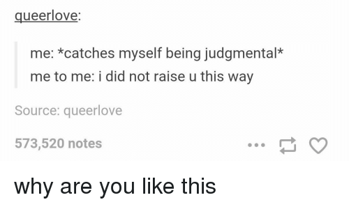 Memes, Why Are You Like This, and 🤖: ueer love  me: catches myself being judgmental*  me to me: i did not raise u this way  Source: queerlove  573,520 notes why are you like this
