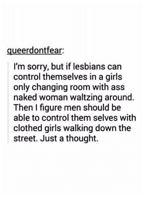 Ass, Girls, and Lesbians: ueerdontfear  I'm sorry, but if lesbians can  control themselves in a girls  only changing room with ass  naked woman waltzing around.  Then figure men should be  able to control them selves with  clothed girls walking down the  street. Just a thought.
