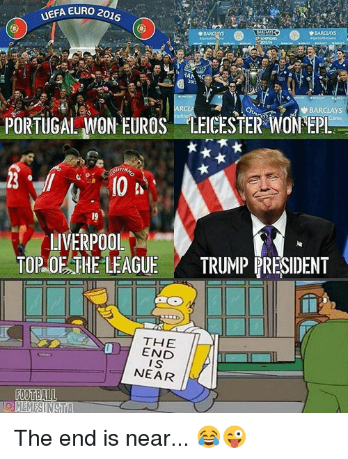 the end is near: UEFA EURO 2016  BARCLAYS  201.  ARC  BARCLAY  PORTUGAL WON EUROS LEICESTER WONEP  UTINA  LIVERPOOL  TOP OE THE LEAGUE TRUMP PRESIDENT  THE  END  IS  NEAR The end is near... 😂😜