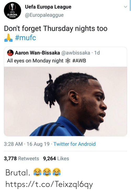 europa: Uefa Europa League  @Europaleaggue  EUROPA  LEAGUE  Don't forget Thursday nights too  #mufc  Aaron Wan-Bissaka @awbissaka 1d  All eyes on Monday night  #AWB  3:28 AM 16 Aug 19 Twitter for Android  3,778 Retweets 9,264 Likes Brutal. 😂😂😂 https://t.co/Teixzql6qy