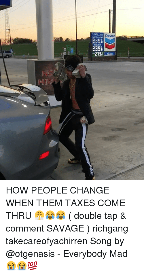 Memes, Savage, and Taxes: uers C Cnevron  2398  239  HIRI HOW PEOPLE CHANGE WHEN THEM TAXES COME THRU 😤😂😂 ( double tap & comment SAVAGE ) richgang takecareofyachirren Song by @otgenasis - Everybody Mad 😭😭💯
