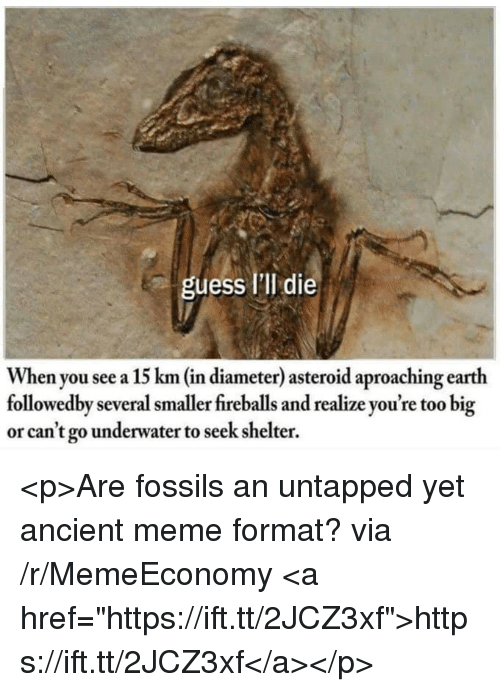 """untapped: uess I'lI die  When you see a 15 km (in diameter) asteroid aproaching earth  followedby several smaller fireballs and realize you're too big  or can't go underwater to seek shelter. <p>Are fossils an untapped yet ancient meme format? via /r/MemeEconomy <a href=""""https://ift.tt/2JCZ3xf"""">https://ift.tt/2JCZ3xf</a></p>"""
