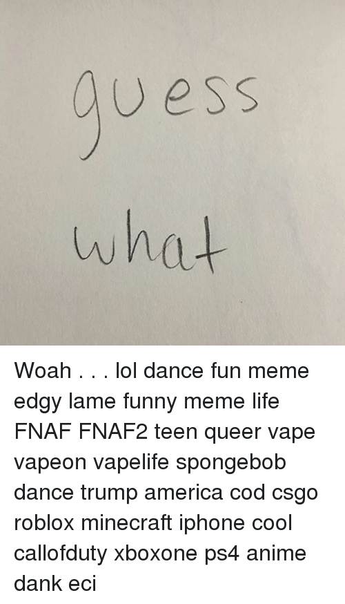 Spongebob Dance: uess  what Woah . . . lol dance fun meme edgy lame funny meme life FNAF FNAF2 teen queer vape vapeon vapelife spongebob dance trump america cod csgo roblox minecraft iphone cool callofduty xboxone ps4 anime dank eci