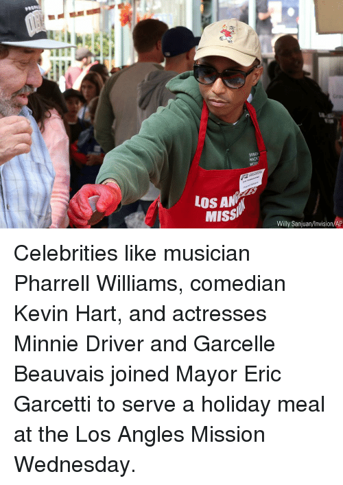 Pharrell Williams: uf  BR88k  MACH  WORK  LOS AN  Missi  Willy Sanjuan/Invision/AP Celebrities like musician Pharrell Williams, comedian Kevin Hart, and actresses Minnie Driver and Garcelle Beauvais joined Mayor Eric Garcetti to serve a holiday meal at the Los Angles Mission Wednesday.