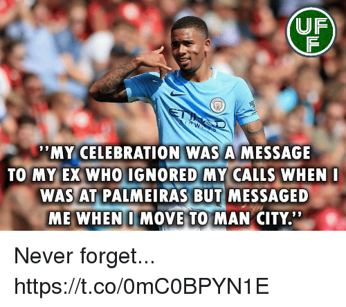 "Memes, Never, and 🤖: UF  MY CELEBRATION WAS A MESSAGE  TO MY EX WHO IGNORED MY CALLS WHEN  WAS AT PALMEIRAS BUT MESSAGED  ME WHEN I MOVE TO MAN CITY."" Never forget... https://t.co/0mC0BPYN1E"