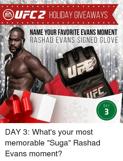 "rashad evans: UFC 2 HOLIDAY GIVEAWAYS  SPORTS  NAME YOUR FAVORITE EVANS MOMENT  RASH ADEVANS SIGNED GLOVE  DAY DAY 3: What's your most memorable ""Suga"" Rashad Evans moment?"