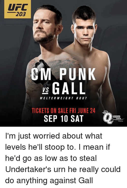 Cm Punk: UFC  203  CM PUNK  GALL  VS  WELTERWEIGHT BOUT  TICKETS ON SALE FRI JUNE 24  SEP 10 SAT  Quicken  Arena I'm just worried about what levels he'll stoop to. I mean if he'd go as low as to  steal Undertaker's urn he really could do anything against Gall