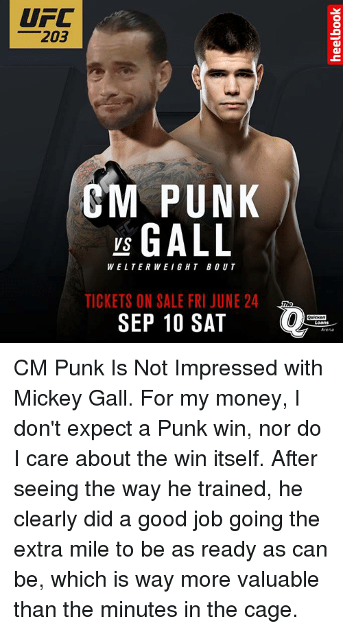 Cm Punk: UFC  203  CM PUNK  vs GALL  TICKETS ON SALE FRI JUNE 24  SEP 10 SAT  Quicken  Loans  Arena CM Punk Is Not Impressed with Mickey Gall.  For my money, I don't expect a Punk win, nor do I care about the win itself. After seeing the way he trained, he clearly did a good job going the extra mile to be as ready as can be, which is way more valuable than the minutes in the cage.