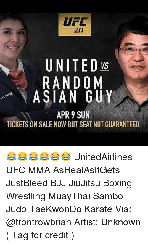 Asian, Boxing, and Memes: UFC  21/  A UNITED  RANDOM  ASIAN GUY  APR 9 SUN  TICKETS ON SALE NOW BUT SEAT NOT GUARANTEED 😂😂😂😂😂😂 UnitedAirlines UFC MMA AsRealAsItGets JustBleed BJJ JiuJitsu Boxing Wrestling MuayThai Sambo Judo TaeKwonDo Karate Via: @frontrowbrian Artist: Unknown ( Tag for credit )