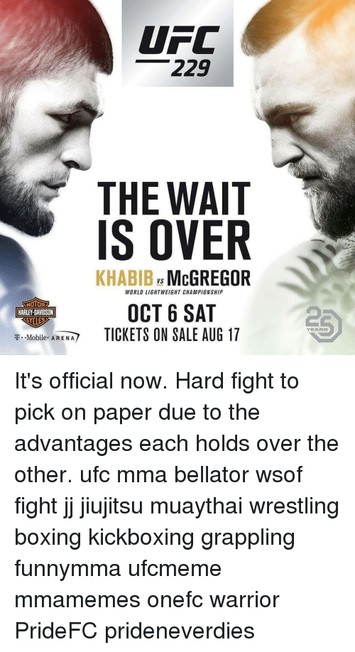 tickets on sale: UFC  229  THE WAIT  IS OVER  KHABIB McGREGOR  Vs  WORLD LIGHTWEIGHT CHAMPIONSHIP  MOTOR  HARLEY-DAVIDSON  OCT 6 SAT  TICKETS ON SALE AUG 17  2  YEARS  T.-Mobile  AREM/ It's official now. Hard fight to pick on paper due to the advantages each holds over the other. ufc mma bellator wsof fight jj jiujitsu muaythai wrestling boxing kickboxing grappling funnymma ufcmeme mmamemes onefc warrior PrideFC prideneverdies