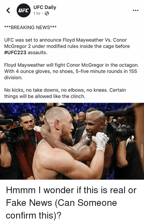 Elbows: UFC Daily  1 hr  UFC  ***BREAKING NEWS**  UFC was set to announce Floyd Mayweather Vs. Conor  McGregor 2 under modified rules inSide the cage before  #UFC223 assaults  Floyd Mayweather will fight Conor McGregor in the octagon.  With 4 ounce gloves, no shoes, 5-five minute rounds in 155  division  No kicks, no take downs, no elbows, no knees. Certain  things will be allowed like the clinch. Hmmm I wonder if this is real or Fake News (Can Someone confirm this)?