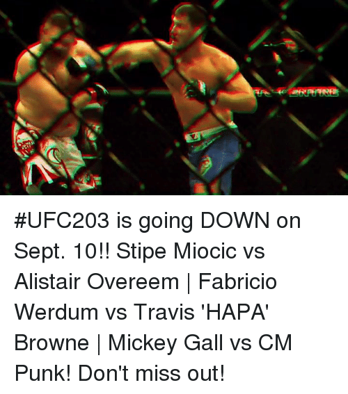 Cm Punk: #UFC203 is going DOWN on Sept. 10!! Stipe Miocic vs Alistair Overeem | Fabricio Werdum vs Travis 'HAPA' Browne | Mickey Gall vs CM Punk! Don't miss out!