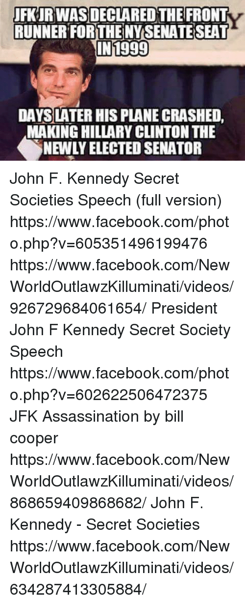Front Runners: UFKIRWASDECLARED THE FRONT  RUNNER FORTHENYSENATENSEAT  N1999  DAYS LATER HIS PLANE CRASHED,  MAKING HILLARY CLINTON THE  SNEWLYELECTED SENATOR John F. Kennedy Secret Societies Speech (full version) https://www.facebook.com/photo.php?v=605351496199476 https://www.facebook.com/NewWorldOutlawzKilluminati/videos/926729684061654/  President John F Kennedy Secret Society Speech https://www.facebook.com/photo.php?v=602622506472375  JFK Assassination by bill cooper https://www.facebook.com/NewWorldOutlawzKilluminati/videos/868659409868682/  John F. Kennedy - Secret Societies https://www.facebook.com/NewWorldOutlawzKilluminati/videos/634287413305884/