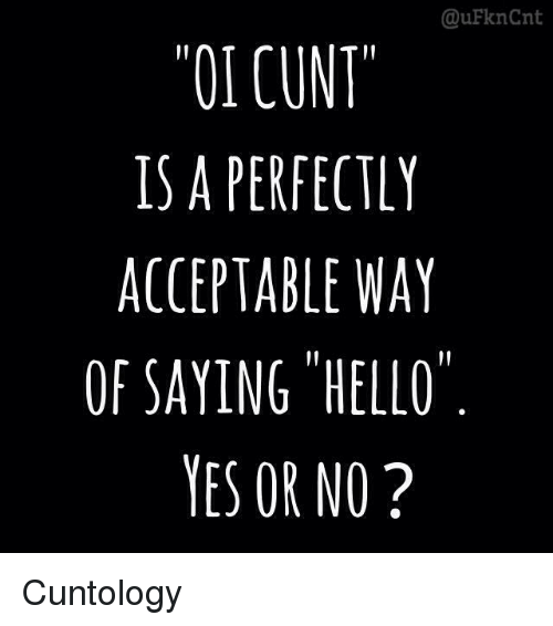 Hello, Memes, and Cunt: @uFknCnt  OI CUNT  IS A PERFECTLY  ACCEPTABLE WAY  OF SAYING HELLO  YES OR NO? Cuntology