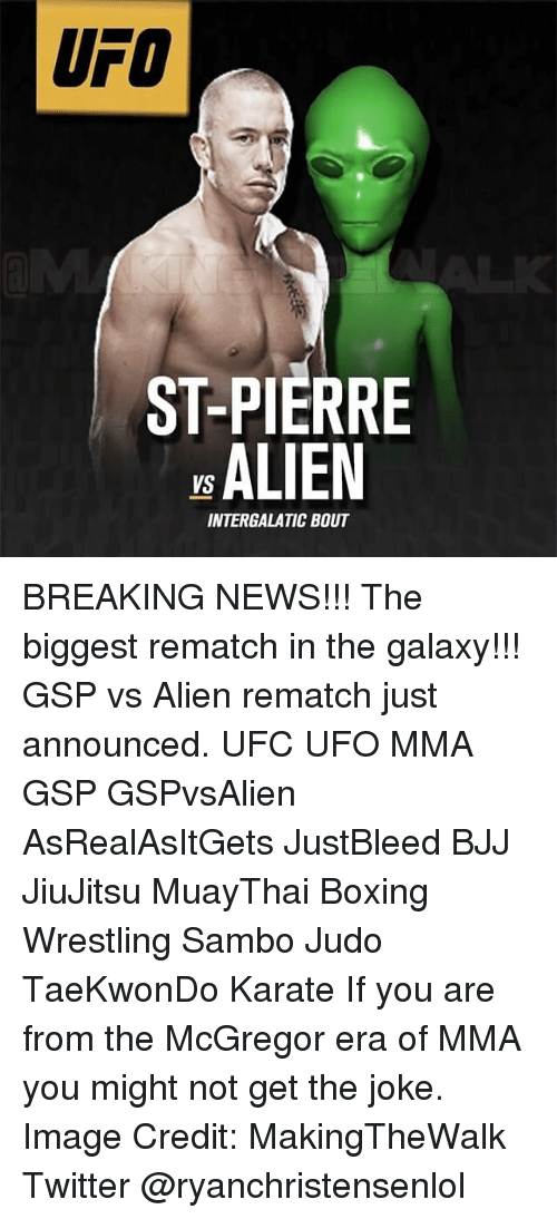Boxing, Memes, and Twitter: UFO  ST-PIERRE  ALIEN  INTERGALATIC BOUT BREAKING NEWS!!! The biggest rematch in the galaxy!!! GSP vs Alien rematch just announced. UFC UFO MMA GSP GSPvsAlien AsRealAsItGets JustBleed BJJ JiuJitsu MuayThai Boxing Wrestling Sambo Judo TaeKwonDo Karate If you are from the McGregor era of MMA you might not get the joke. Image Credit: MakingTheWalk Twitter @ryanchristensenlol