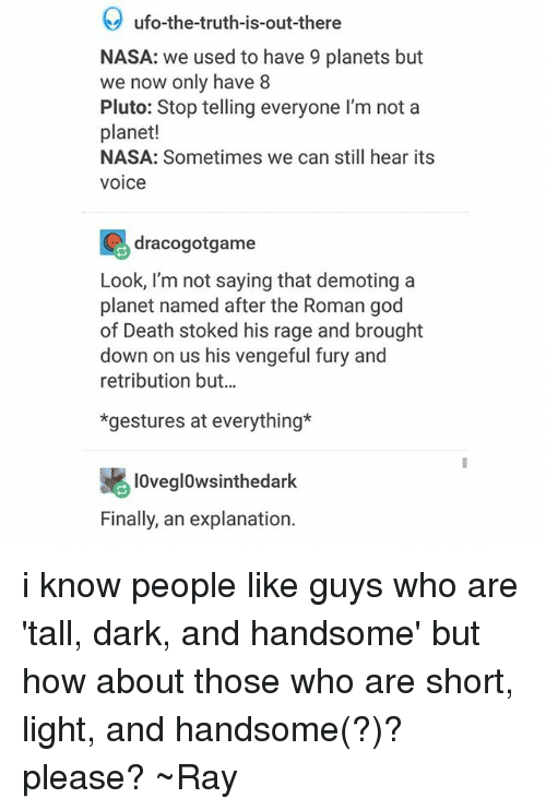 God, Nasa, and Tumblr: ufo-the-truth-is-out-there  NASA: we used to have 9 planets but  we now only have 8  Pluto: Stop telling everyone I'm not a  planet!  NASA: Sometimes we can still hear its  voice  racogotgame  Look, I'm not saying that demoting a  planet named after the Roman god  of Death stoked his rage and brought  down on us his vengeful fury and  retribution but..  *gestures at everything*  lOvegl0wsinthedark  Finally, an explanation. i know people like guys who are 'tall, dark, and handsome' but how about those who are short, light, and handsome(?)? please? ~Ray