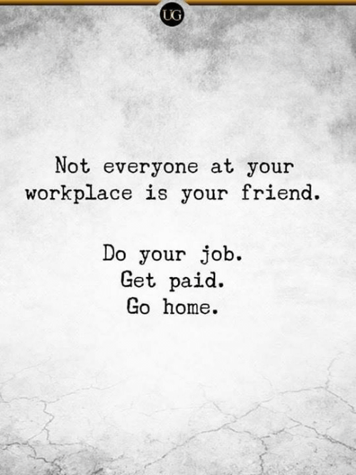 do your job: UG  Not everyone at your  workplace is your friend.  Do your job.  Get paid.  Go home.
