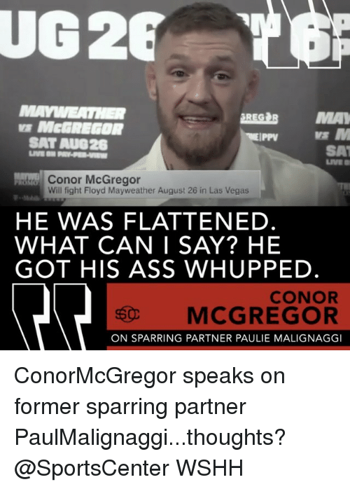 Ass, Conor McGregor, and Floyd Mayweather: UG28  BREG BMA  MCGREGOR  SAT AUG26  SAT  LIVE  Conor McGregor  Will fight Floyd Mayweather August 26 in Las Vegas  HE WAS FLATTENED.  WHAT CAN I SAY? HE  GOT HIS ASS WHUPPED.  CONOR  MCGREGOR  ON SPARRING PARTNER PAULIE MALIGNAGG ConorMcGregor speaks on former sparring partner PaulMalignaggi...thoughts? @SportsCenter WSHH
