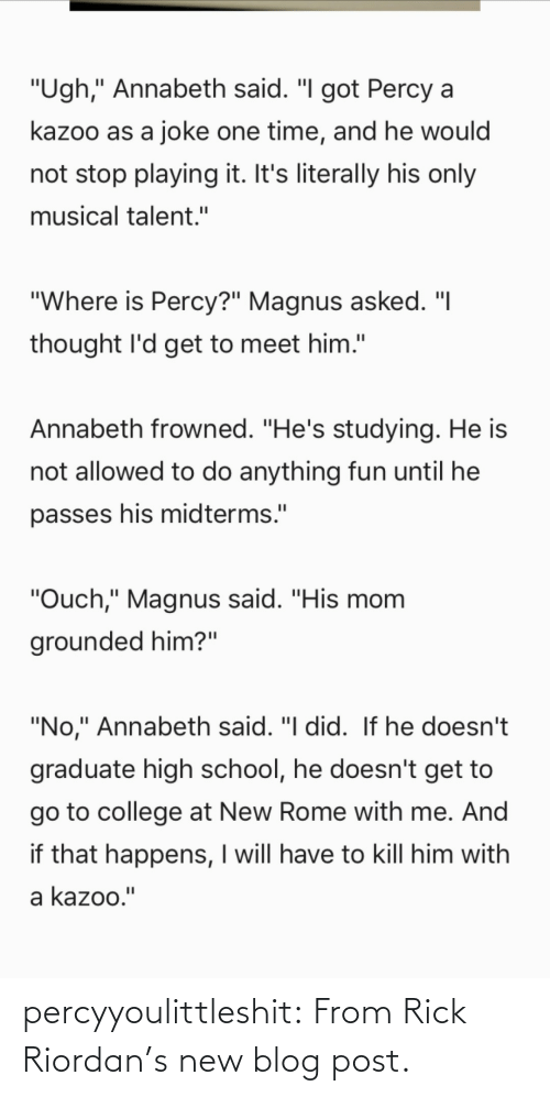 """Rome: """"Ugh,"""" Annabeth said. """"I got Percy a  kazoo as a joke one time, and he would  not stop playing it. It's literally his only  musical talent.""""  """"Where is Percy?"""" Magnus asked. """"I  thought l'd get to meet him.""""  Annabeth frowned. """"He's studying. He is  not allowed to do anything fun until he  passes his midterms.""""  """"Ouch,"""" Magnus said. """"His mom  grounded him?""""  """"No,"""" Annabeth said. """"I did. If he doesn't  graduate high school, he doesn't get to  go to college at New Rome with me. And  if that happens, I will have to kill him with  a kazoo."""" percyyoulittleshit:   From Rick Riordan's new blog post."""