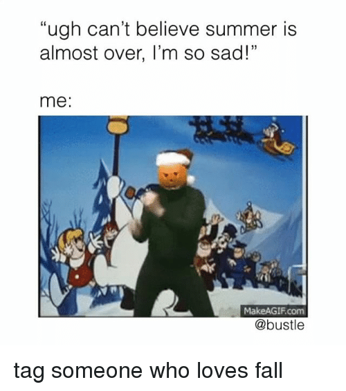 """Fall, Memes, and Summer: """"ugh can't believe summer is  almost over, I'm so sad!""""  me  MakeAGIF.com  @bustle tag someone who loves fall"""