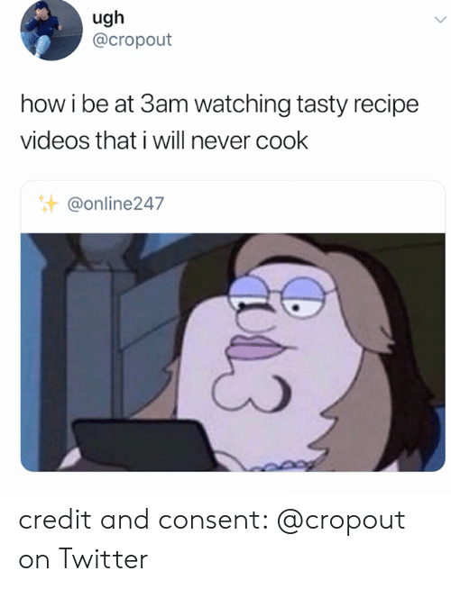 tasty: ugh  @cropout  how i be at 3am watching tasty recipe  videos that i will never cook  @online247 credit and consent: @cropout on Twitter