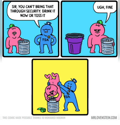 mohamed: UGH, FINE  SIR, YOU CAN'T BRING THAT  THROUGH SECURITY DRINKIT  NOW OR TOSS IT  TSA  SA  MRLOVENSTEIN.COM  THIS COMIC MADE POSSIBLE THANKS TO MOHAMED MOOMIN