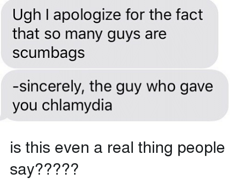 Relationships, Texting, and Sincerely: Ugh I apologize for the fact  that so many guys are  scumbags  -sincerely, the guy who gave  you chlamydia is this even a real thing people say?????