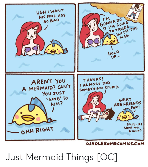 Arent You: UGH I WANT  HIS FINE ASS  So BAD  IM  GONNA DO  IT.I'M GOING  To TRADE  WITH THE  HAG  HOLD  UP...  AREN'T YOU  A MERMAID? CAN'T  THANKS!  I ALMOST DIO  SOMETHING STUPID  You JUST  SING' TO  HIM?  WHAT  ARE FRIENDS  FOR!  OHH RIGHT  So,You'RE  SHARING,  RIGHT?  WHOLESOMECOMICS.COM Just Mermaid Things [OC]