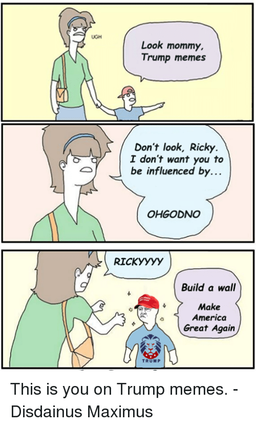 America, Maximus, and Memes: UGH  Look mommy.  Trump memes  Don't look, Ricky  I don't want you to  be influenced by.  OHGODNO  RICKyyyy  Build a wall  Make  America  Great Again  TRUMP This is you on Trump memes.  - Disdainus Maximus