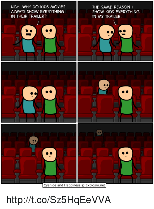 kid movie: UGH. WHY DO KIDS MOVIES  THE SAME REASON  SHOW KIDS EVERYTHING  IN THEIR TRAILER?  IN MY TRAILER.  Cyanide and Happiness O Explosm.net http://t.co/Sz5HqEeVVA