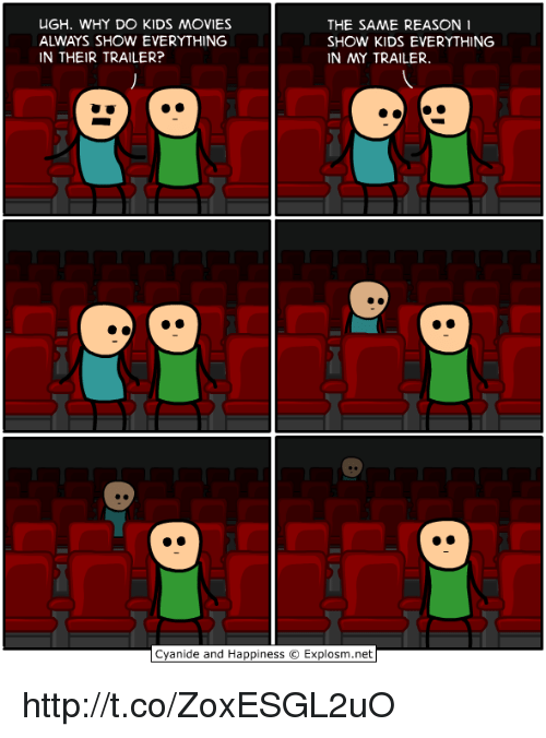 kid movie: UGH. WHY DO KIDS MOVIES  THE SAME REASON  SHOW KIDS EVERYTHING  IN THEIR TRAILER?  IN MY TRAILER.  Cyanide and Happiness O Explosm.net http://t.co/ZoxESGL2uO