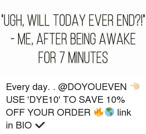 Gym, Link, and Today: UGH, WILL TODAY EVER END?!  ME, AFTER BEING AWAKE  FOR MINUTES Every day. . @DOYOUEVEN 👈🏼 USE 'DYE10' TO SAVE 10% OFF YOUR ORDER 🔥🌎 link in BIO ✔️