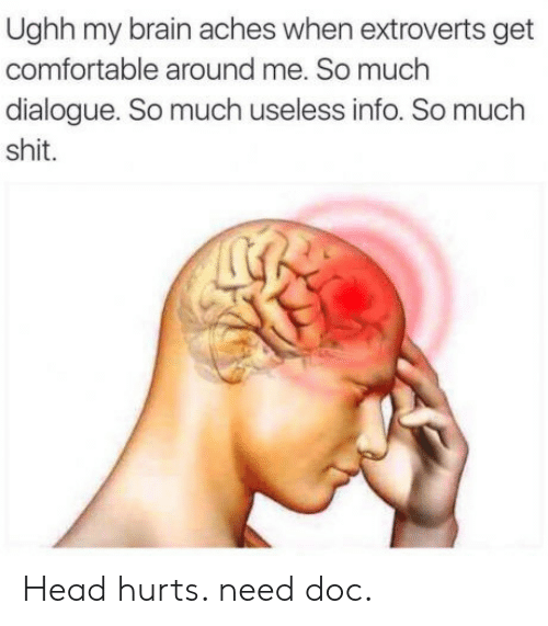my brain: Ughh my brain aches when extroverts get  comfortable around me. So much  dialogue. So much useless info. So much  shit. Head hurts. need doc.