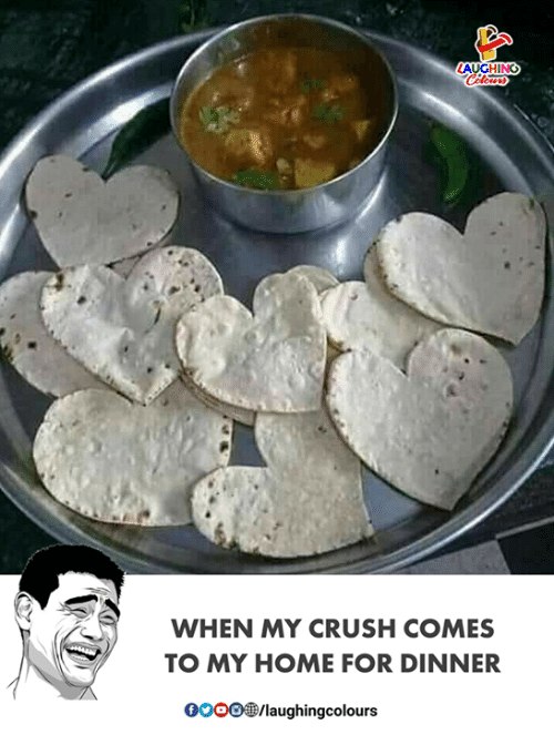 Crush, Home, and Indianpeoplefacebook: UGHING  WHEN MY CRUSH COMES  TO MY HOME FOR DINNER  /laughingcolours