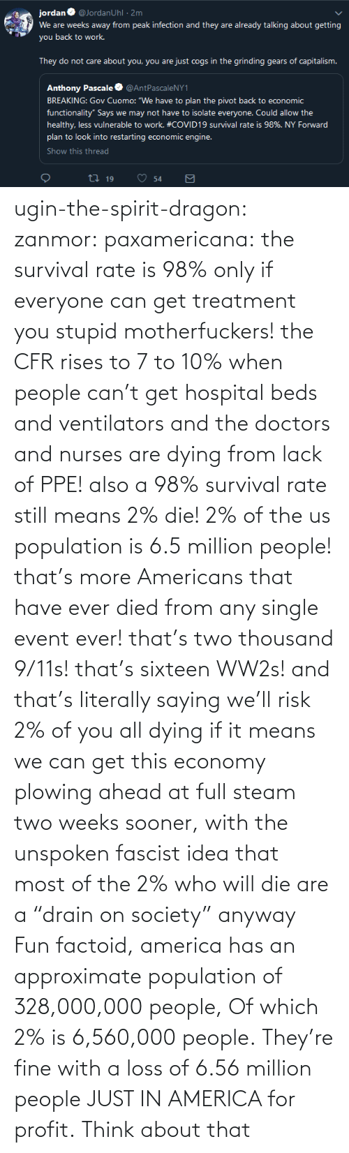"sooner: ugin-the-spirit-dragon: zanmor:   paxamericana:  the survival rate is 98% only if everyone can get treatment you stupid motherfuckers! the CFR rises to 7 to 10% when people can't get hospital beds and ventilators and the doctors and nurses are dying from lack of PPE!  also a 98% survival rate still means 2% die! 2% of the us population is 6.5 million people! that's more Americans that have ever died from any single event ever! that's two thousand 9/11s! that's sixteen WW2s!  and that's literally saying we'll risk 2% of you all dying if it means we can get this economy plowing ahead at full steam two weeks sooner, with the unspoken fascist idea that most of the 2% who will die are a ""drain on society"" anyway    Fun factoid, america has an approximate population of 328,000,000 people,  Of which 2% is 6,560,000 people. They're fine with a loss of 6.56 million people JUST IN AMERICA for profit. Think about that"