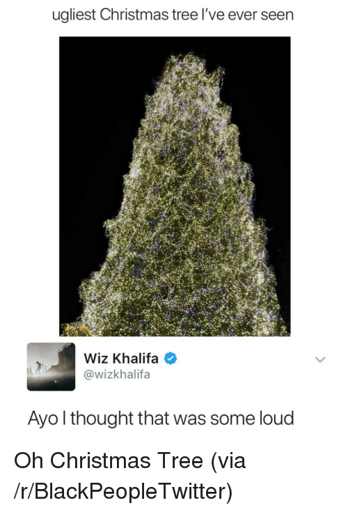 wiz: ugliest Christmas tree l've ever seen  Wiz Khalifa  @wizkhalifa  Ayo l thought that was some loud <p>Oh Christmas Tree (via /r/BlackPeopleTwitter)</p>