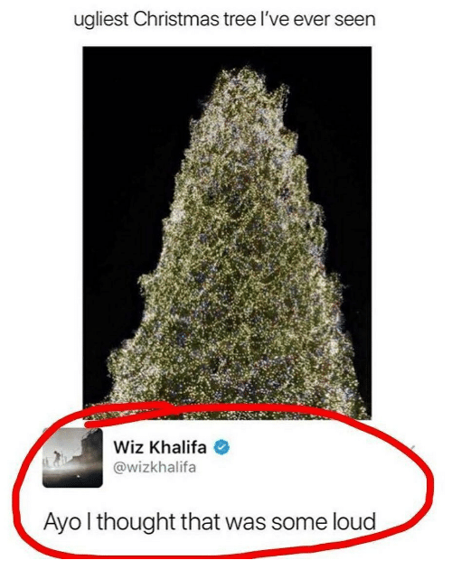Christmas, Memes, and Wiz Khalifa: ugliest Christmas tree l've ever seen  Wiz Khalifa  @wizkhalifa  Ayo l thought that was some loud