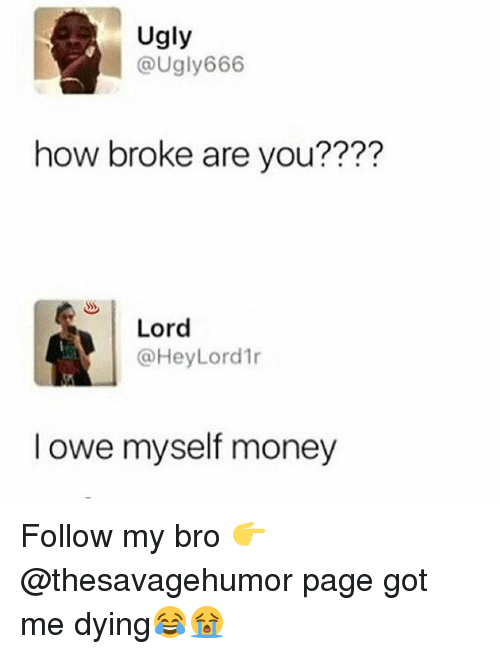 Funny, Money, and Ugly: Ugly  augly666  how broke are you????  Lord  @HeyLord1r  l owe myself money Follow my bro 👉@thesavagehumor page got me dying😂😭