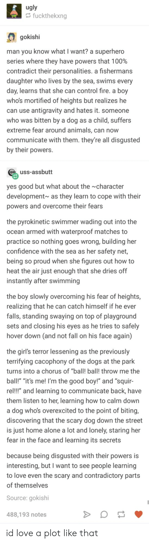 """swimmer: ugly  fuckthekxng  gokishi  man you know what I want? a superhero  series where they have powers that 1 00%  contradict their personalities. a fishermans  daughter who lives by the sea, swims every  day, learns that she can control fire. a boy  who's mortified of heights but realizes he  can use antigravity and hates it. someone  who was bitten by a dog as a child, suffers  extreme fear around animals, can now  communicate with them. they're all disgusted  by their powers.  uss-assbutt  yes good but what about the character  development as they learn to cope with their  powers and overcome their fears  the pyrokinetic swimmer wading out into the  ocean armed with waterproof matches to  practice so nothing goes wrong, building her  confidence with the sea as her safety net,  being so proud when she figures out how to  heat the air just enough that she dries off  instantly after swimming  the boy slowly overcoming his fear of heights,  realizing that he can catch himself if he ever  falls, standing swaying on top of playground  sets and closing his eyes as he tries to safely  hover down (and not fall on his face again)  the girl's terror lessening as the previously  terrifying cacophony of the dogs at the park  turns into a chorus of """"ball! ball! throw me the  ball!"""" """"it's me! I'm the good boy!"""" and """"squir-  re!!"""" and learning to communicate back, have  them listen to her, learning how to calm down  a dog who's overexcited to the point of biting,  discovering that the scary dog down the street  is just home alone a lot and lonely, staring her  fear in the face and learning its secrets  because being disgusted with their powers is  interesting, but I want to see people learning  to love even the scary and contradictory parts  of themselves  Source: gokishi  488,193 notes id love a plot like that"""