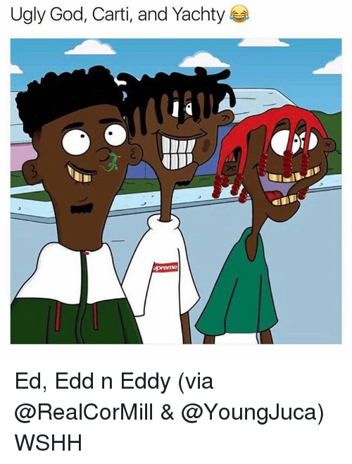 Ed, Edd n Eddy: Ugly God, Carti, and Yachty Ed, Edd n Eddy (via @RealCorMill & @YoungJuca) WSHH