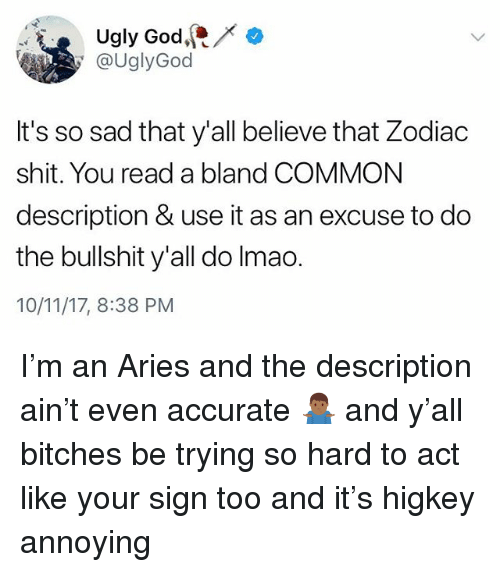 God, Memes, and Shit: Ugly God, / *  @UglyGod  It's so sad that y'all believe that Zodiac  shit. You read a bland COMMON  description & use it as an excuse to do  the bullshit y'all do Imao.  10/11/17, 8:38 PM I'm an Aries and the description ain't even accurate 🤷🏾♂️ and y'all bitches be trying so hard to act like your sign too and it's higkey annoying