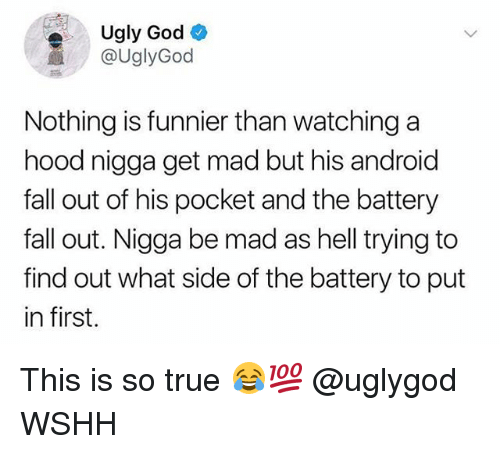 Android, Fall, and God: Ugly God  @UglyGod  Nothing is funnier than watching a  hood nigga get mad but his android  fall out of his pocket and the battery  fall out. Nigga be mad as hell trying to  find out what side of the battery to put  in first. This is so true 😂💯 @uglygod WSHH