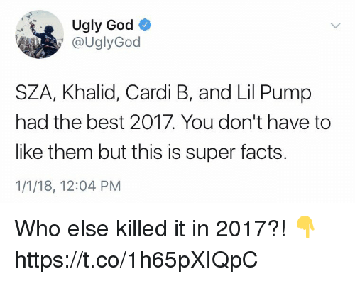 Facts, God, and Ugly: Ugly God  @UglyGod  SZA, Khalid, Cardi B, and Lil Pump  had the best 2017. You don't have to  like them but this is super facts  1/1/18, 12:04 PM Who else killed it in 2017?! 👇 https://t.co/1h65pXIQpC