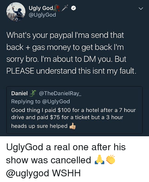Anaconda, God, and Memes: ugly God.(  @UglyGood  .  What's your paypal I'ma send that  back + gas money to get back I'm  sorry bro. I'm about to DM you. But  PLEASE understand this isnt my fault.  Daniel y. @TheDaníel Ray.  Replying to @UglyGod  Good thing I paid $100 for a hotel after a 7 hour  drive and paid $75 for a ticket but a 3 hour  heads up sure helped UglyGod a real one after his show was cancelled 🙏👏 @uglygod WSHH