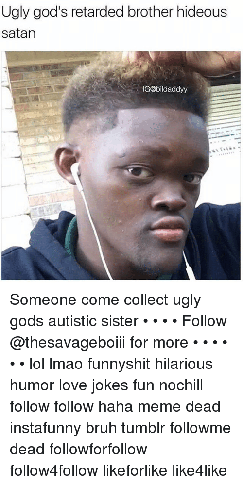 Hideousness: Ugly god's retarded brother hideous  satan  G@bildaddyy Someone come collect ugly gods autistic sister • • • • Follow @thesavageboiii for more • • • • • • lol lmao funnyshit hilarious humor love jokes fun nochill follow follow haha meme dead instafunny bruh tumblr followme dead followforfollow follow4follow likeforlike like4like