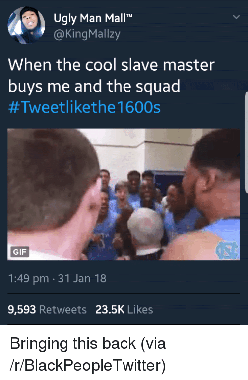 "Blackpeopletwitter, Gif, and Squad: Ugly Man Mall""""  @KingMallzy  When the cool slave master  buys me and the squad  #Tweetlikethe 1600s  GIF  1:49 pm 31 Jan 18  9,593 Retweets 23.5K Likes <p>Bringing this back (via /r/BlackPeopleTwitter)</p>"