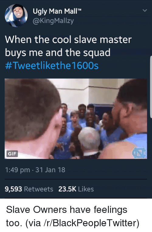 "Blackpeopletwitter, Gif, and Squad: Ugly Man Mall""""  @KingMallzy  When the cool slave master  buys me and the squad  #Tweetlikethe 1600s  GIF  1:49 pm 31 Jan 18  9,593 Retweets 23.5K Likes <p>Slave Owners have feelings too. (via /r/BlackPeopleTwitter)</p>"