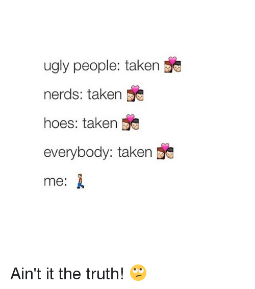 Hoes, Taken, and Ugly: ugly people: taken  nerds: taken  hoes: taken  everybody: taken  me: Ain't it the truth! 🙄